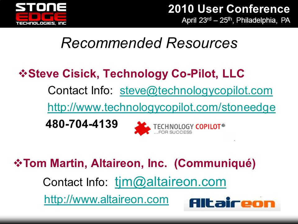2010 User Conference April 23 rd – 25 th, Philadelphia, PA Recommended Resources Steve Cisick, Technology Co-Pilot, LLC Contact Info: steve@technologycopilot.comsteve@technologycopilot.com http://www.technologycopilot.com/stoneedge 480-704-4139 Tom Martin, Altaireon, Inc.