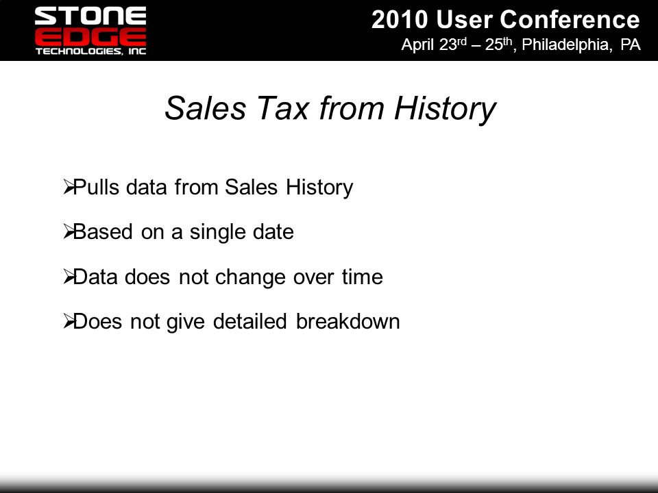 2010 User Conference April 23 rd – 25 th, Philadelphia, PA Sales Tax from History Pulls data from Sales History Based on a single date Data does not change over time Does not give detailed breakdown