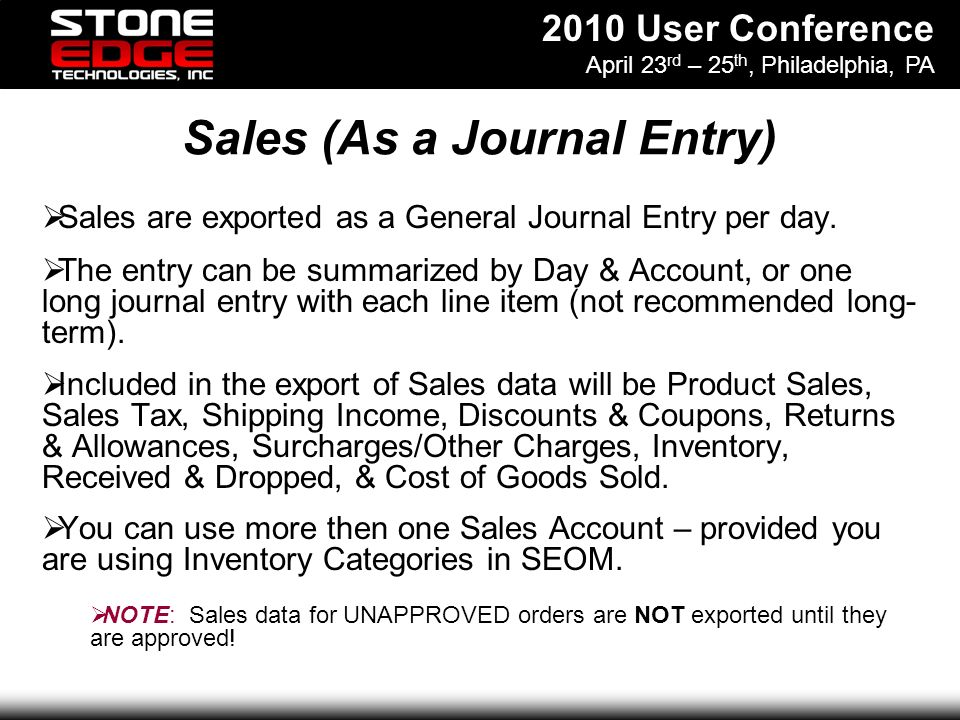 2010 User Conference April 23 rd – 25 th, Philadelphia, PA Sales (As a Journal Entry) Sales are exported as a General Journal Entry per day.