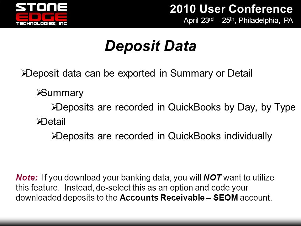 2010 User Conference April 23 rd – 25 th, Philadelphia, PA Deposit Data Deposit data can be exported in Summary or Detail Summary Deposits are recorded in QuickBooks by Day, by Type Detail Deposits are recorded in QuickBooks individually Note: If you download your banking data, you will NOT want to utilize this feature.