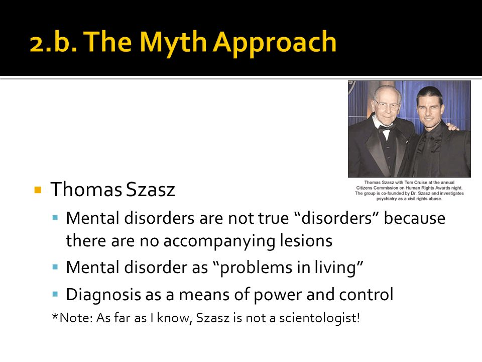 Thomas Szasz Mental disorders are not true disorders because there are no accompanying lesions Mental disorder as problems in living Diagnosis as a means of power and control *Note: As far as I know, Szasz is not a scientologist!