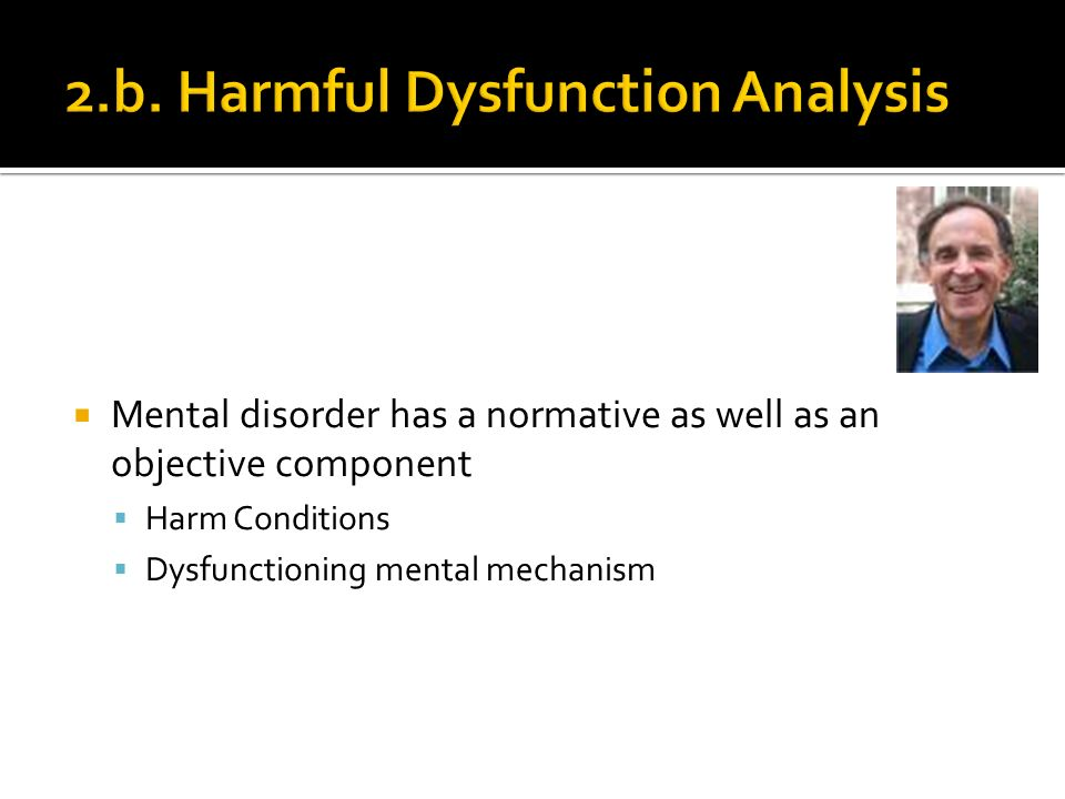 Mental disorder has a normative as well as an objective component Harm Conditions Dysfunctioning mental mechanism