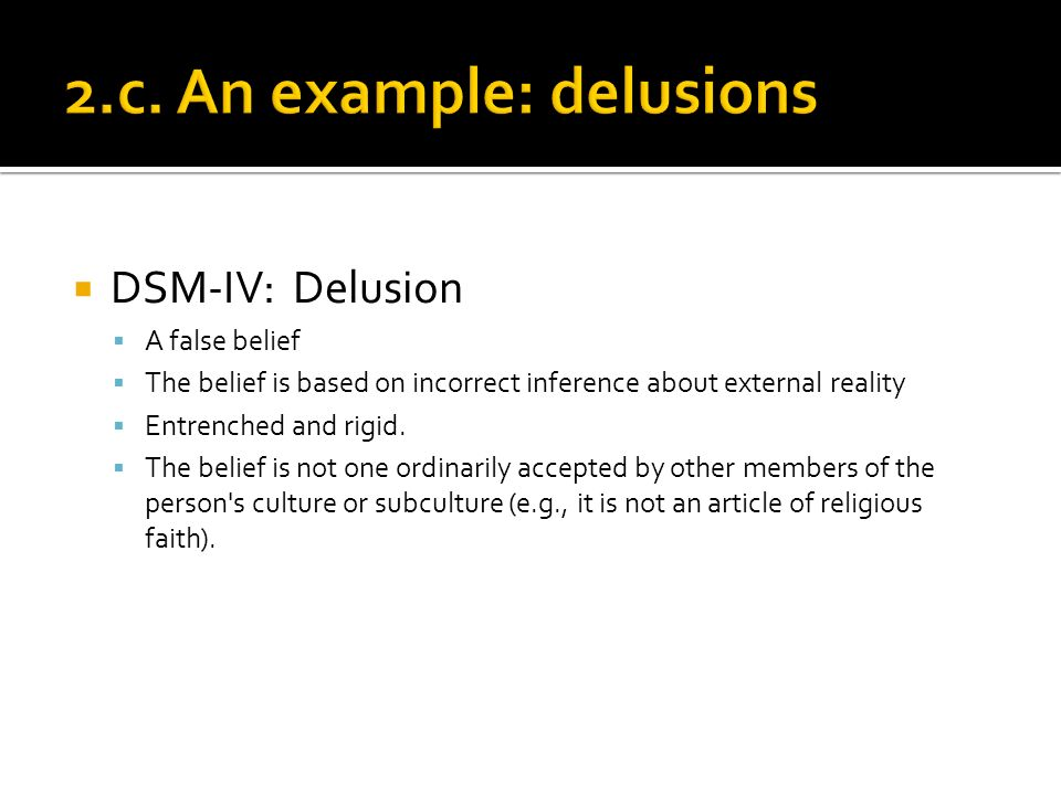 DSM-IV: Delusion A false belief The belief is based on incorrect inference about external reality Entrenched and rigid.