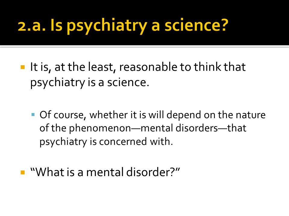 It is, at the least, reasonable to think that psychiatry is a science.