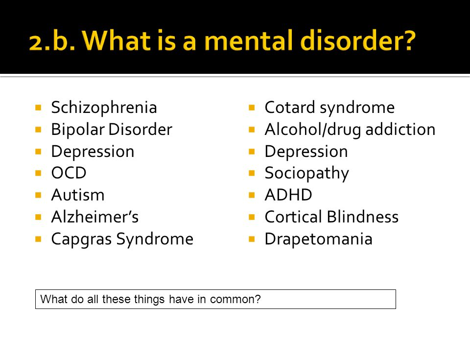 Schizophrenia Bipolar Disorder Depression OCD Autism Alzheimers Capgras Syndrome Cotard syndrome Alcohol/drug addiction Depression Sociopathy ADHD Cortical Blindness Drapetomania What do all these things have in common