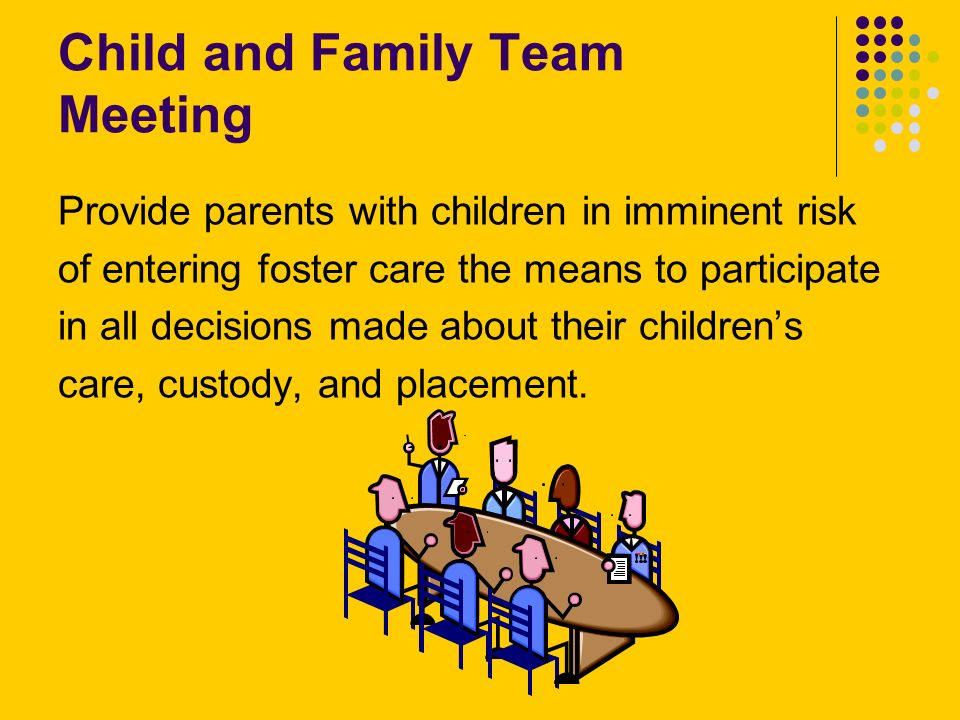 Child and Family Team Meeting Provide parents with children in imminent risk of entering foster care the means to participate in all decisions made about their childrens care, custody, and placement.