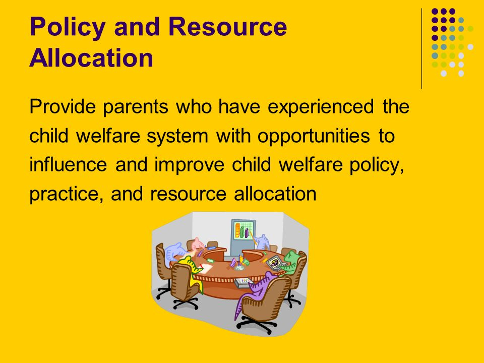 Policy and Resource Allocation Provide parents who have experienced the child welfare system with opportunities to influence and improve child welfare policy, practice, and resource allocation