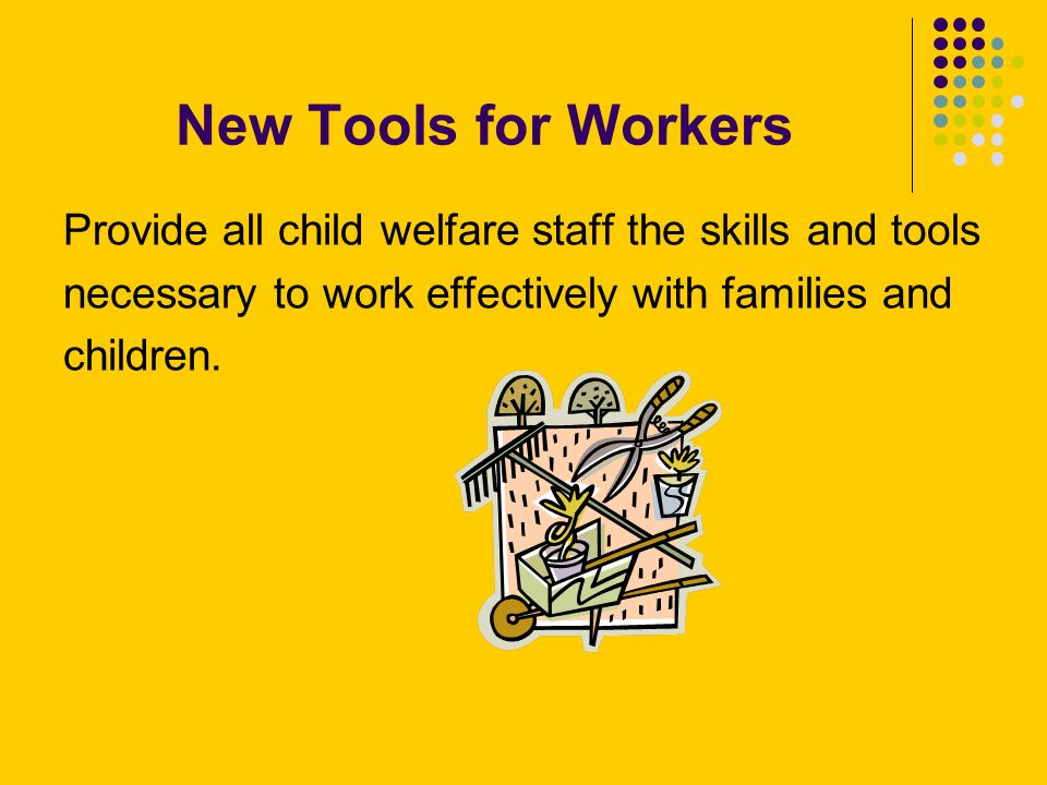 New Tools for Workers Provide all child welfare staff the skills and tools necessary to work effectively with families and children.