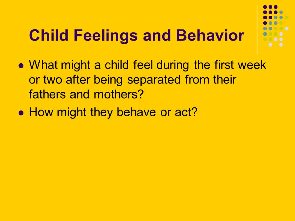 Child Feelings and Behavior What might a child feel during the first week or two after being separated from their fathers and mothers.