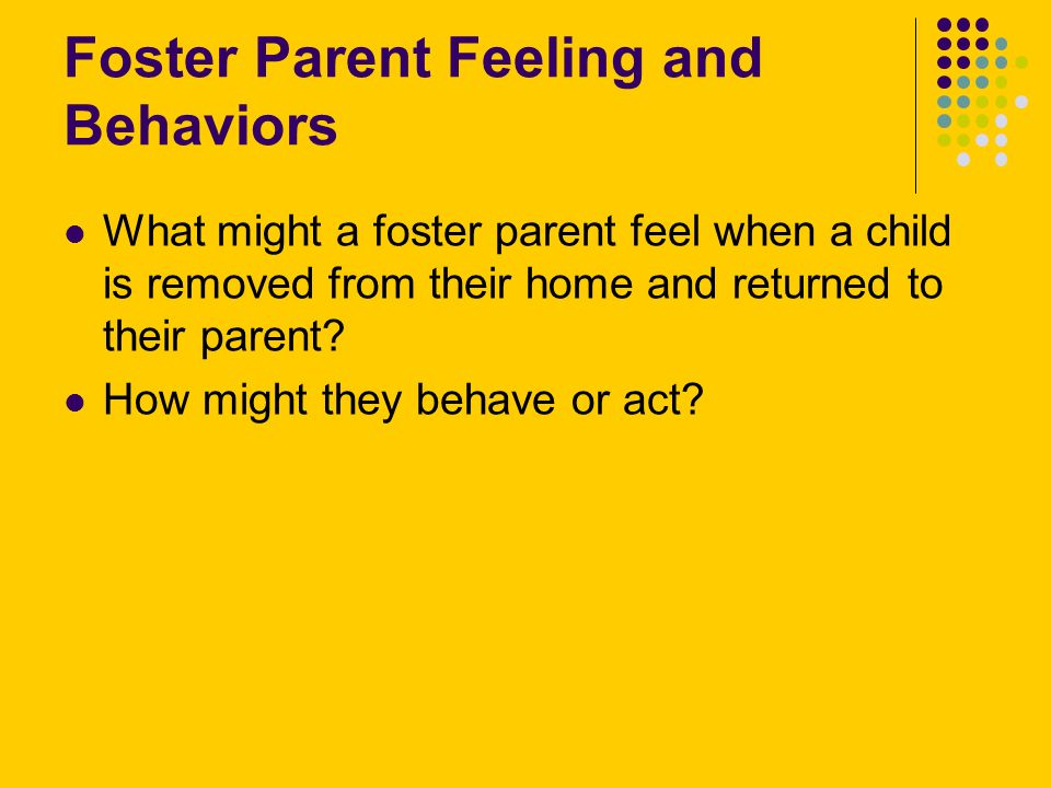 Foster Parent Feeling and Behaviors What might a foster parent feel when a child is removed from their home and returned to their parent.