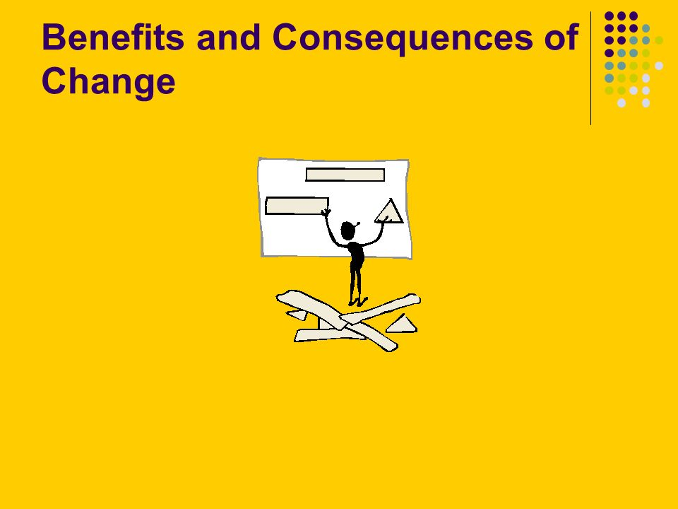 Benefits and Consequences of Change