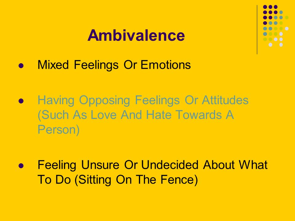 Ambivalence Mixed Feelings Or Emotions Having Opposing Feelings Or Attitudes (Such As Love And Hate Towards A Person) Feeling Unsure Or Undecided About What To Do (Sitting On The Fence)