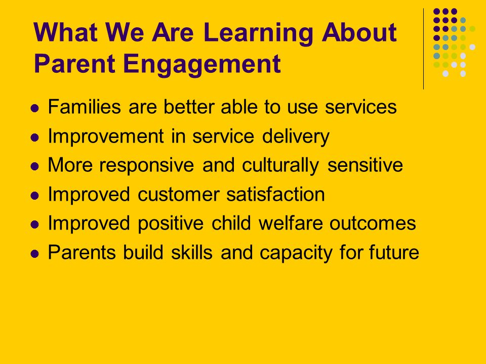 What We Are Learning About Parent Engagement Families are better able to use services Improvement in service delivery More responsive and culturally sensitive Improved customer satisfaction Improved positive child welfare outcomes Parents build skills and capacity for future