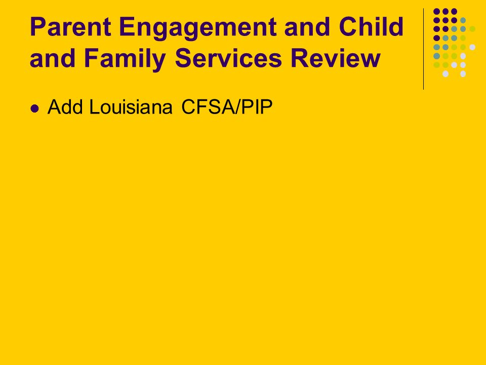 Parent Engagement and Child and Family Services Review Add Louisiana CFSA/PIP