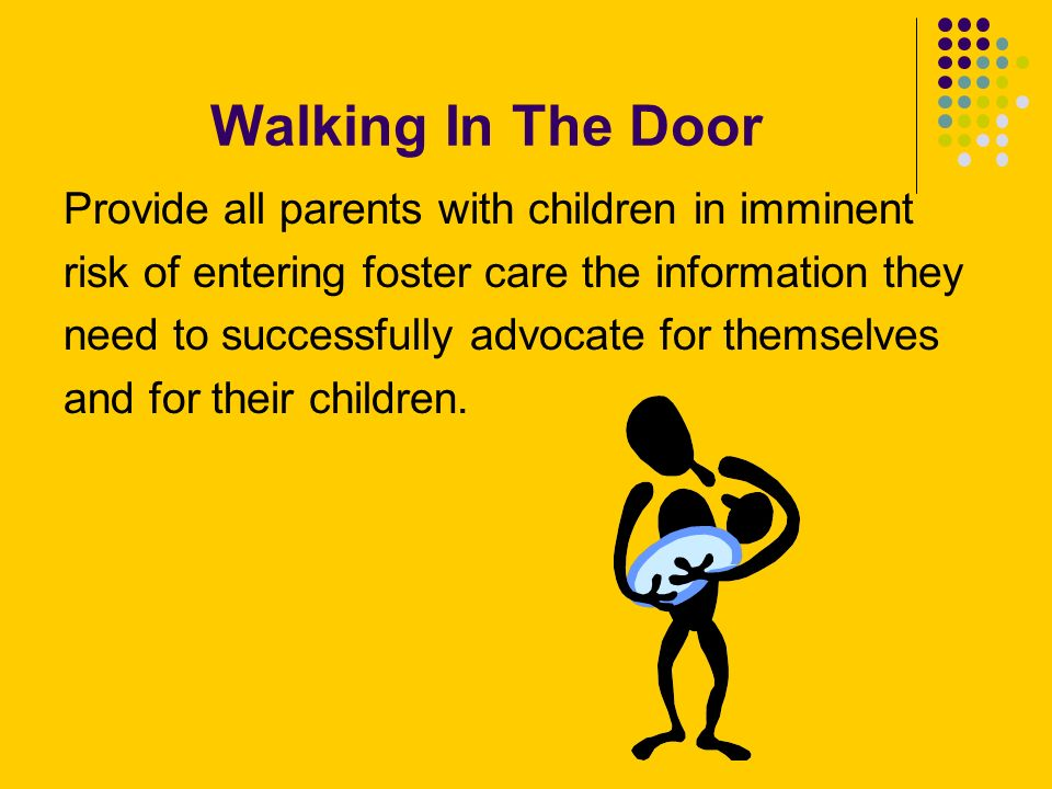 Provide all parents with children in imminent risk of entering foster care the information they need to successfully advocate for themselves and for their children.