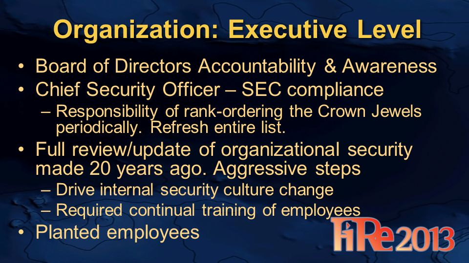 Organization: Executive Level Board of Directors Accountability & Awareness Chief Security Officer – SEC compliance –Responsibility of rank-ordering the Crown Jewels periodically.