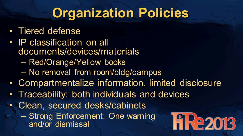 Organization Policies Tiered defense IP classification on all documents/devices/materials –Red/Orange/Yellow books –No removal from room/bldg/campus Compartmentalize information, limited disclosure Traceability: both individuals and devices Clean, secured desks/cabinets –Strong Enforcement: One warning and/or dismissal