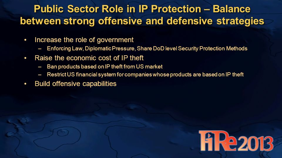 Increase the role of government –Enforcing Law, Diplomatic Pressure, Share DoD level Security Protection Methods Raise the economic cost of IP theft –Ban products based on IP theft from US market –Restrict US financial system for companies whose products are based on IP theft Build offensive capabilities Public Sector Role in IP Protection – Balance between strong offensive and defensive strategies