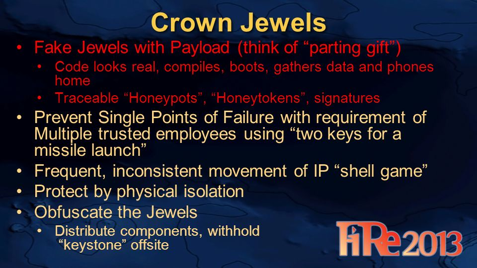 Crown Jewels Fake Jewels with Payload (think of parting gift) Code looks real, compiles, boots, gathers data and phones home Traceable Honeypots, Honeytokens, signatures Prevent Single Points of Failure with requirement of Multiple trusted employees using two keys for a missile launch Frequent, inconsistent movement of IP shell game Protect by physical isolation Obfuscate the Jewels Distribute components, withhold keystone offsite
