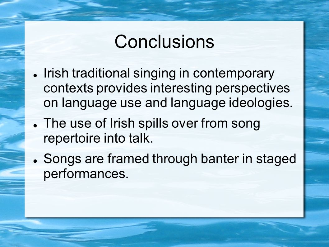Conclusions Irish traditional singing in contemporary contexts provides interesting perspectives on language use and language ideologies.