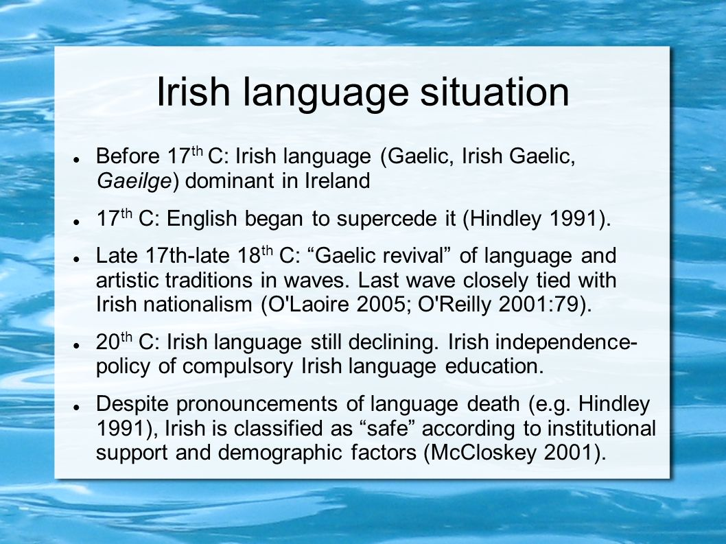 Irish language situation Before 17 th C: Irish language (Gaelic, Irish Gaelic, Gaeilge) dominant in Ireland 17 th C: English began to supercede it (Hindley 1991).