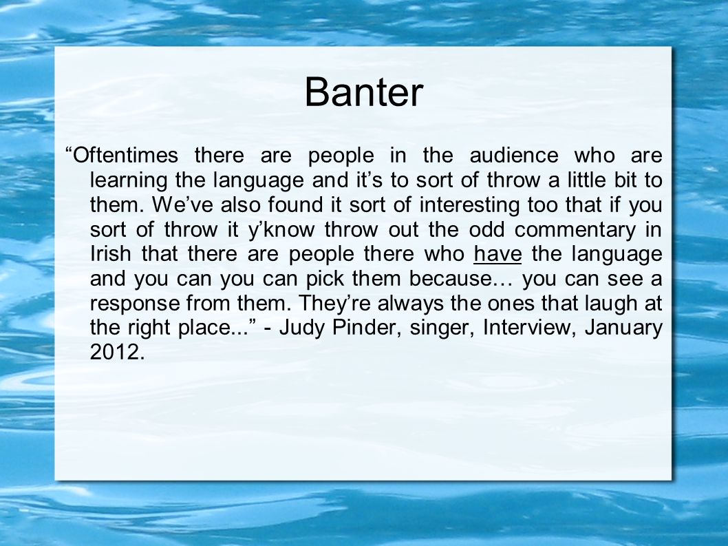 Banter Oftentimes there are people in the audience who are learning the language and its to sort of throw a little bit to them.