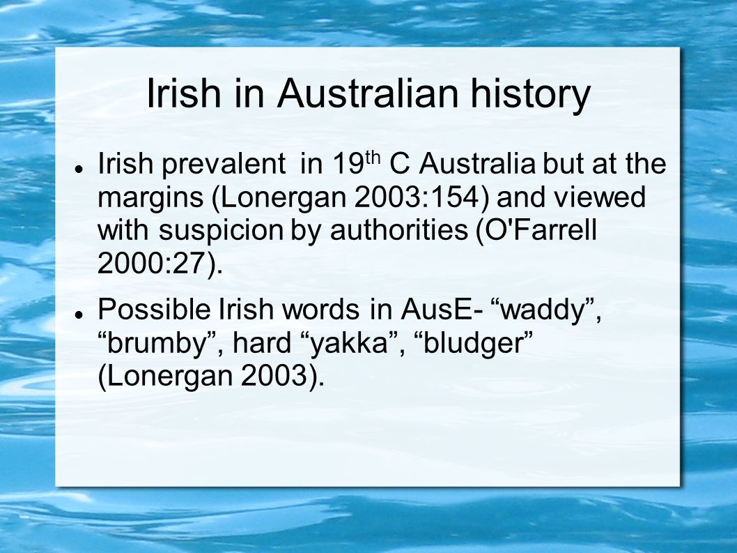 Irish in Australian history Irish prevalent in 19 th C Australia but at the margins (Lonergan 2003:154) and viewed with suspicion by authorities (O Farrell 2000:27).