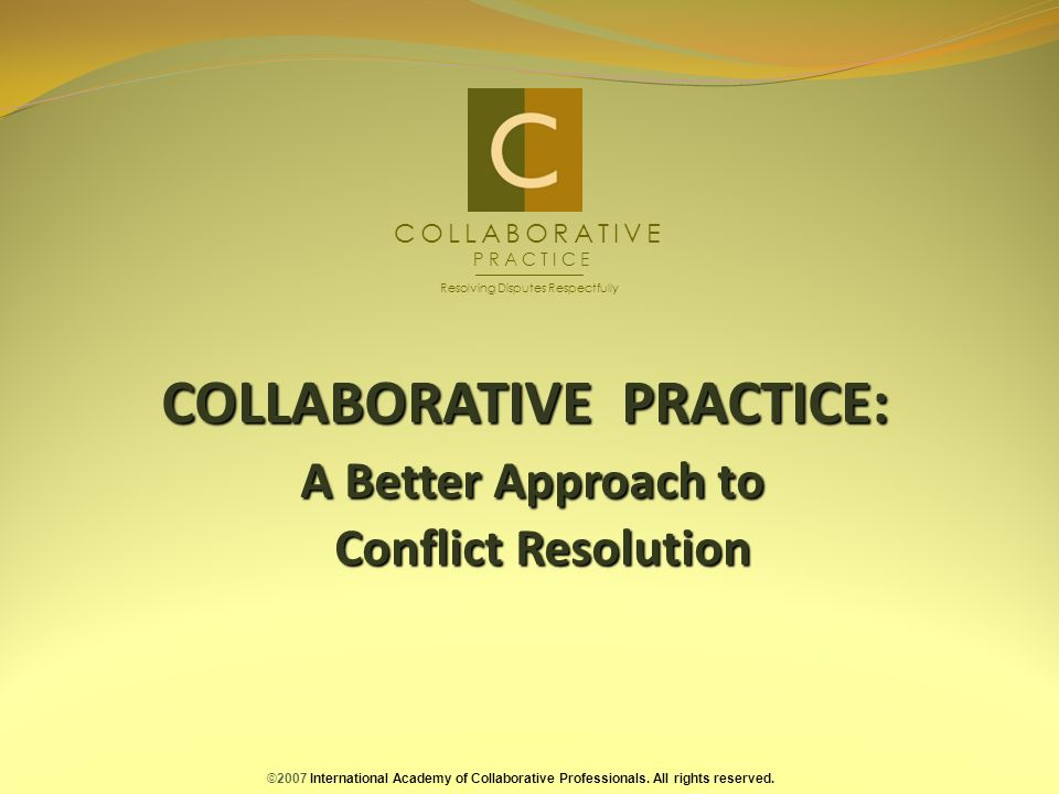 COLLABORATIVE PRACTICE: A Better Approach to Conflict Resolution ©2007 International Academy of Collaborative Professionals.