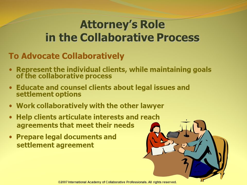 Attorneys Role in the Collaborative Process Attorneys Role in the Collaborative Process To Advocate Collaboratively Represent the individual clients, while maintaining goals of the collaborative process Educate and counsel clients about legal issues and settlement options Work collaboratively with the other lawyer Help clients articulate interests and reach agreements that meet their needs Prepare legal documents and settlement agreement ©2007 International Academy of Collaborative Professionals.