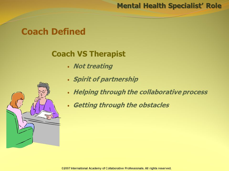 Mental Health Specialist Role Coach Defined Coach VS Therapist Not treating Spirit of partnership Helping through the collaborative process Getting through the obstacles ©2007 International Academy of Collaborative Professionals.