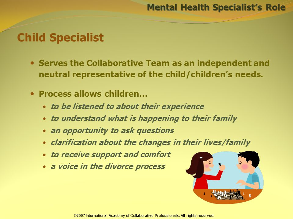 Child Specialist Serves the Collaborative Team as an independent and neutral representative of the child/childrens needs.