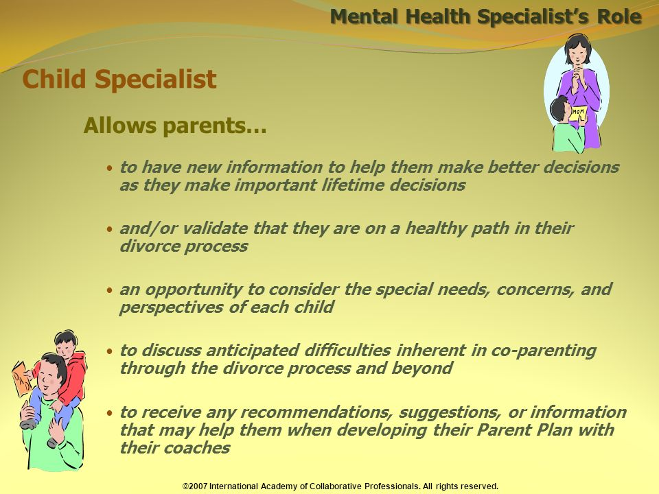 Child Specialist Allows parents… to have new information to help them make better decisions as they make important lifetime decisions and/or validate that they are on a healthy path in their divorce process an opportunity to consider the special needs, concerns, and perspectives of each child to discuss anticipated difficulties inherent in co-parenting through the divorce process and beyond to receive any recommendations, suggestions, or information that may help them when developing their Parent Plan with their coaches ©2007 International Academy of Collaborative Professionals.