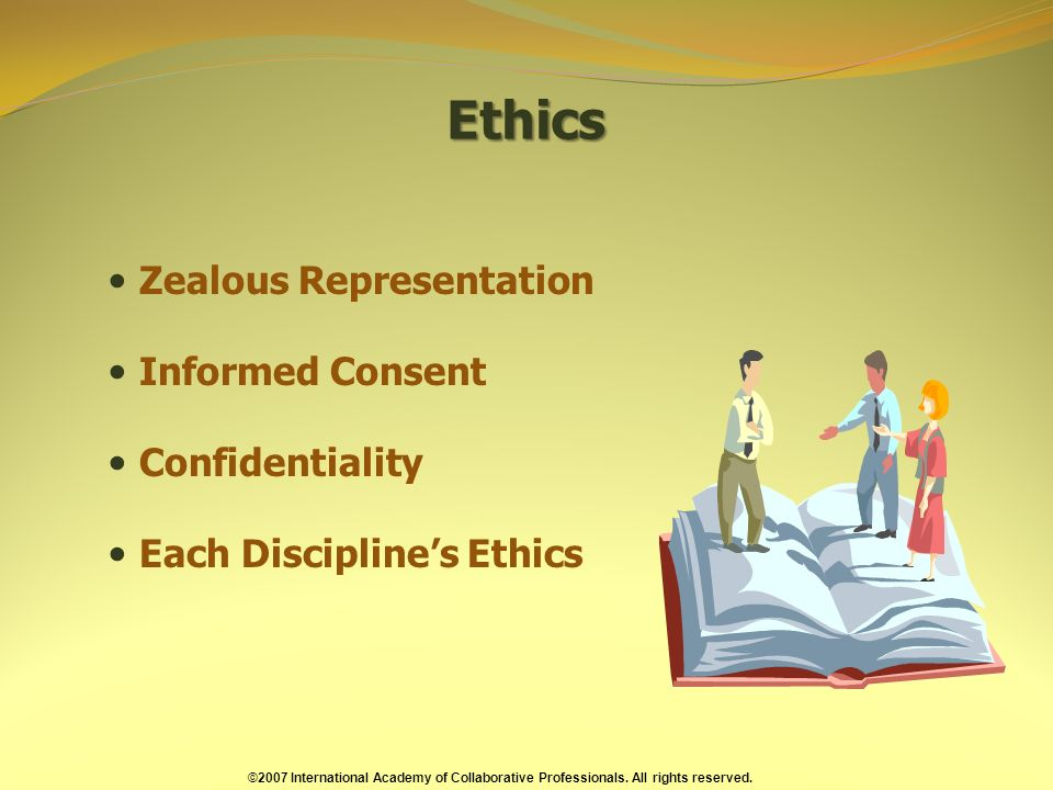 Ethics Zealous Representation Informed Consent Confidentiality Each Disciplines Ethics ©2007 International Academy of Collaborative Professionals.
