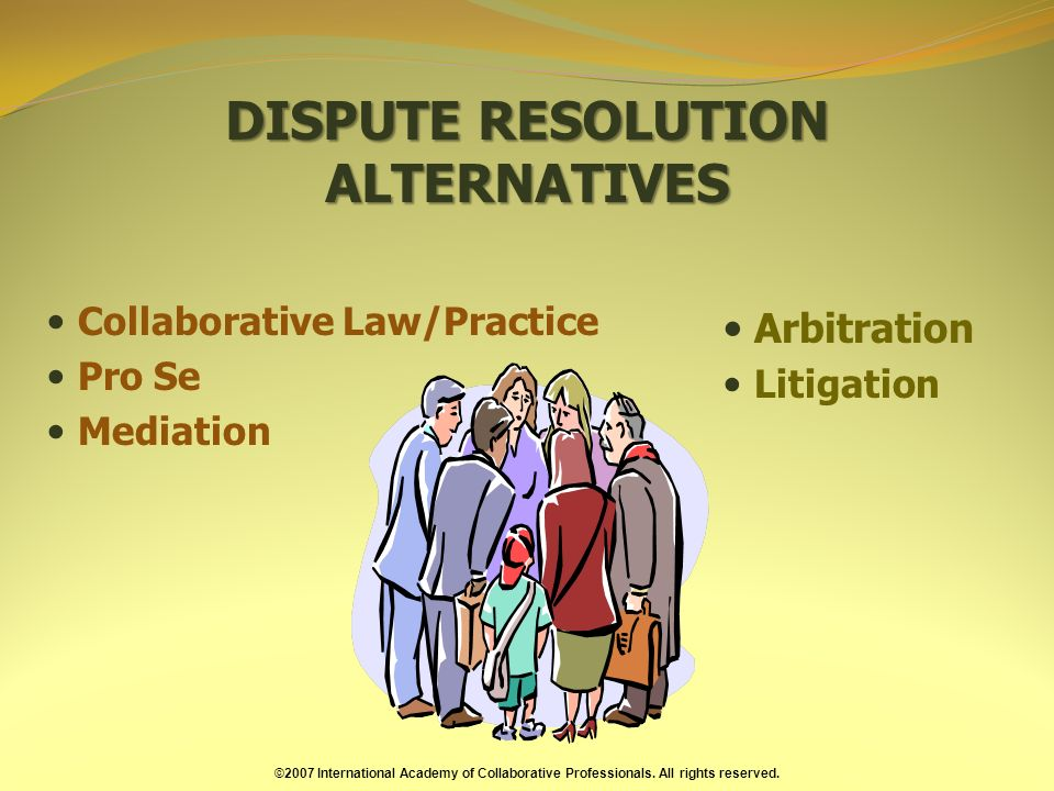 DISPUTE RESOLUTION ALTERNATIVES Collaborative Law/Practice Pro Se Mediation Arbitration Litigation ©2007 International Academy of Collaborative Professionals.