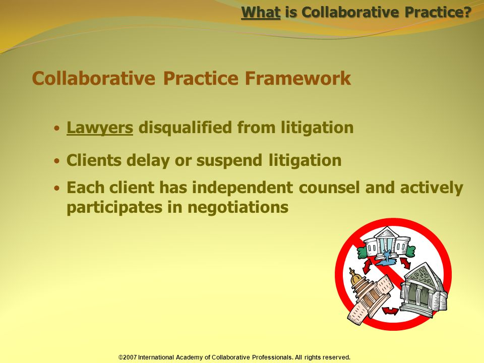 Collaborative Practice Framework Lawyers disqualified from litigation Clients delay or suspend litigation Each client has independent counsel and actively participates in negotiations What is Collaborative Practice.