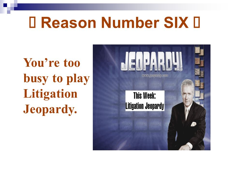 Ý Reason Number SIX Ý Youre too busy to play Litigation Jeopardy.