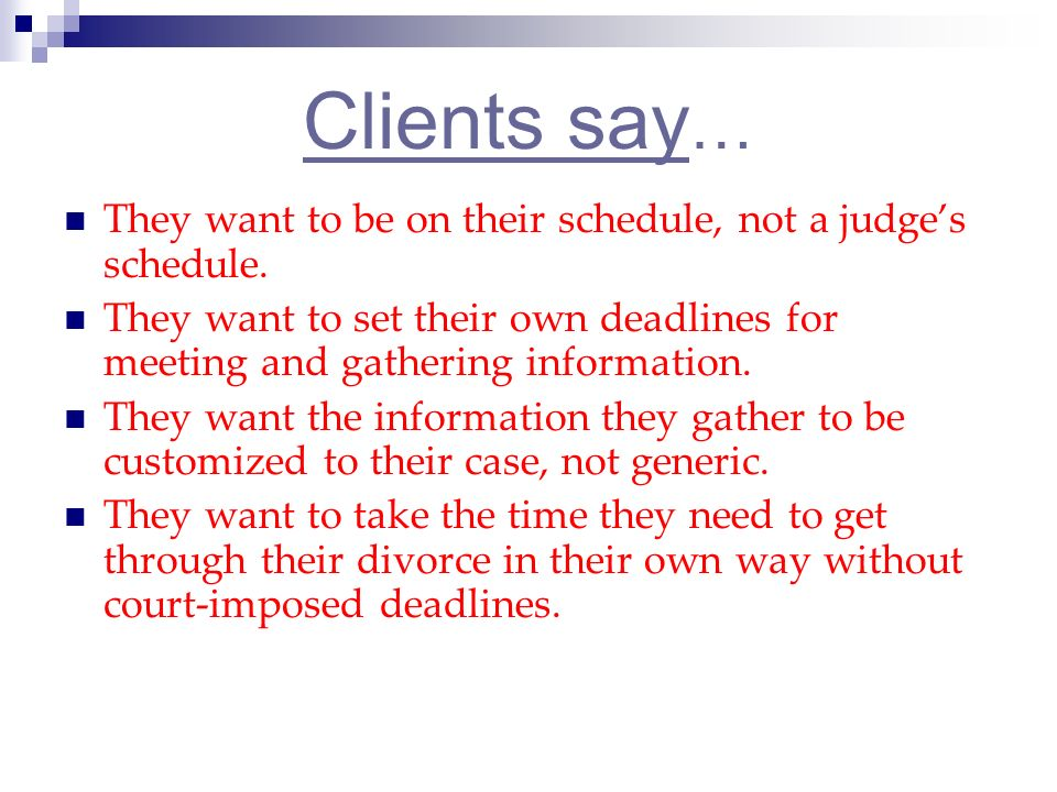 Clients say … They want to be on their schedule, not a judges schedule.