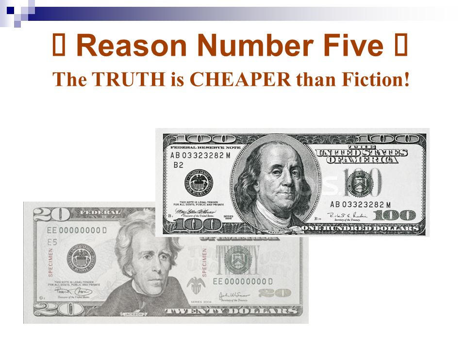 Ü Reason Number Five Ü The TRUTH is CHEAPER than Fiction!