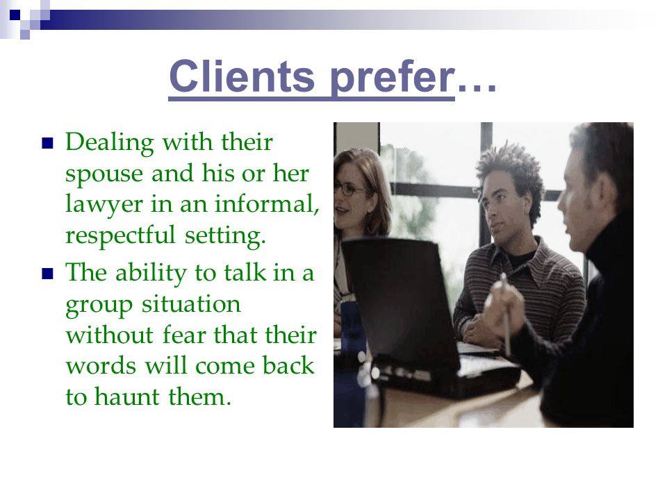 Clients prefer… Dealing with their spouse and his or her lawyer in an informal, respectful setting.