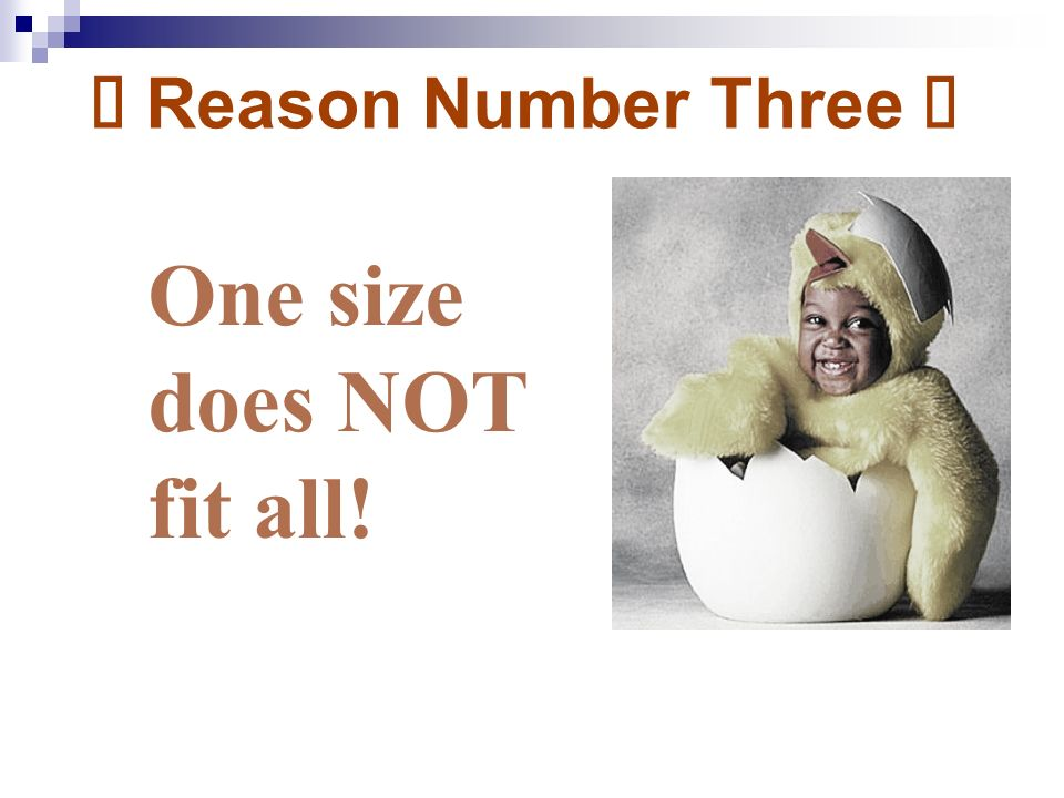 Ú Reason Number Three Ú One size does NOT fit all!