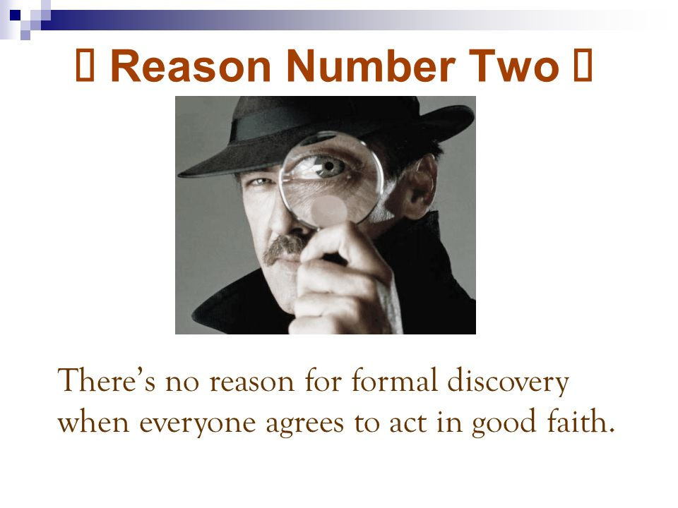 Ù Reason Number Two Ù Theres no reason for formal discovery when everyone agrees to act in good faith.