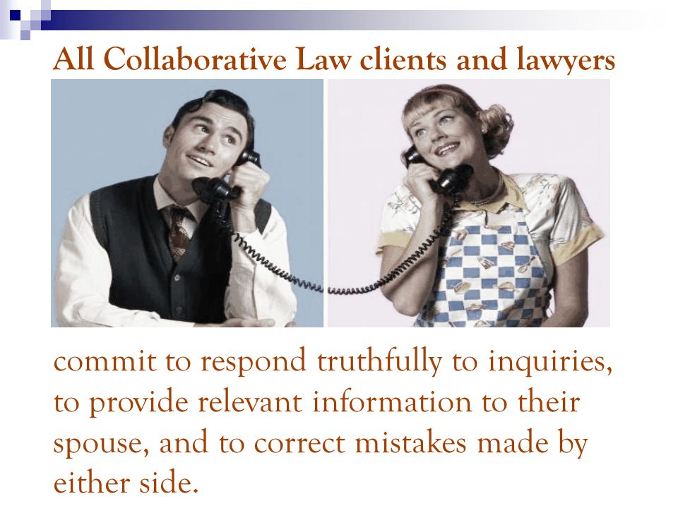 All Collaborative Law clients and lawyers commit to respond truthfully to inquiries, to provide relevant information to their spouse, and to correct mistakes made by either side.