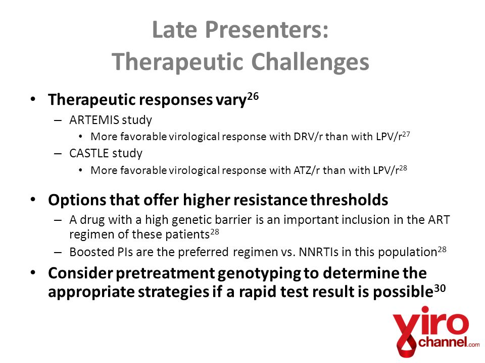 Therapeutic responses vary 26 – ARTEMIS study More favorable virological response with DRV/r than with LPV/r 27 – CASTLE study More favorable virological response with ATZ/r than with LPV/r 28 Options that offer higher resistance thresholds – A drug with a high genetic barrier is an important inclusion in the ART regimen of these patients 28 – Boosted PIs are the preferred regimen vs.