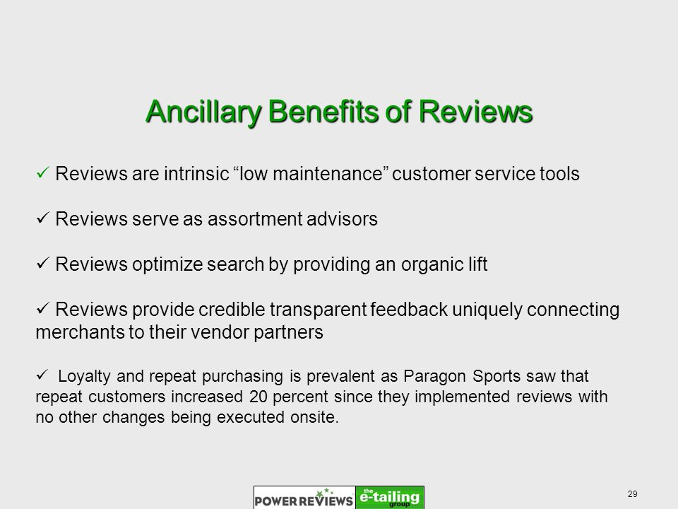 29 Ancillary Benefits of Reviews Reviews are intrinsic low maintenance customer service tools Reviews serve as assortment advisors Reviews optimize search by providing an organic lift Reviews provide credible transparent feedback uniquely connecting merchants to their vendor partners Loyalty and repeat purchasing is prevalent as Paragon Sports saw that repeat customers increased 20 percent since they implemented reviews with no other changes being executed onsite.