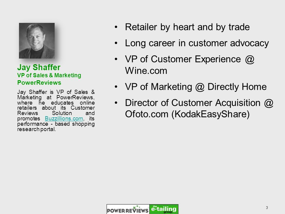 Jay Shaffer VP of Sales & Marketing PowerReviews Retailer by heart and by trade Long career in customer advocacy VP of Customer Experience @ Wine.com VP of Marketing @ Directly Home Director of Customer Acquisition @ Ofoto.com (KodakEasyShare) Jay Shaffer is VP of Sales & Marketing at PowerReviews, where he educates online retailers about its Customer Reviews Solution and promotes Buzzillions.com, its performance - based shopping research portal.Buzzillions.com 3