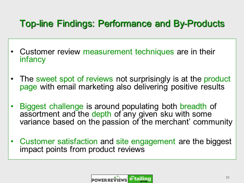 31 Top-line Findings: Performance and By-Products Customer review measurement techniques are in their infancy The sweet spot of reviews not surprisingly is at the product page with email marketing also delivering positive results Biggest challenge is around populating both breadth of assortment and the depth of any given sku with some variance based on the passion of the merchant community Customer satisfaction and site engagement are the biggest impact points from product reviews