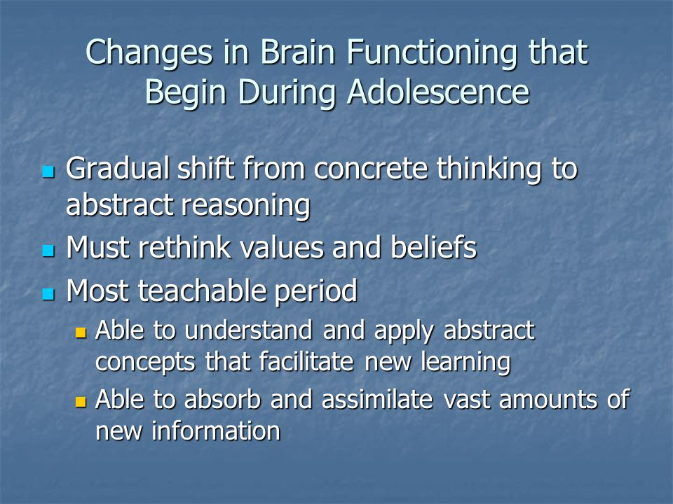 Changes in Brain Functioning that Begin During Adolescence Gradual shift from concrete thinking to abstract reasoning Gradual shift from concrete thinking to abstract reasoning Must rethink values and beliefs Must rethink values and beliefs Most teachable period Most teachable period Able to understand and apply abstract concepts that facilitate new learning Able to understand and apply abstract concepts that facilitate new learning Able to absorb and assimilate vast amounts of new information Able to absorb and assimilate vast amounts of new information