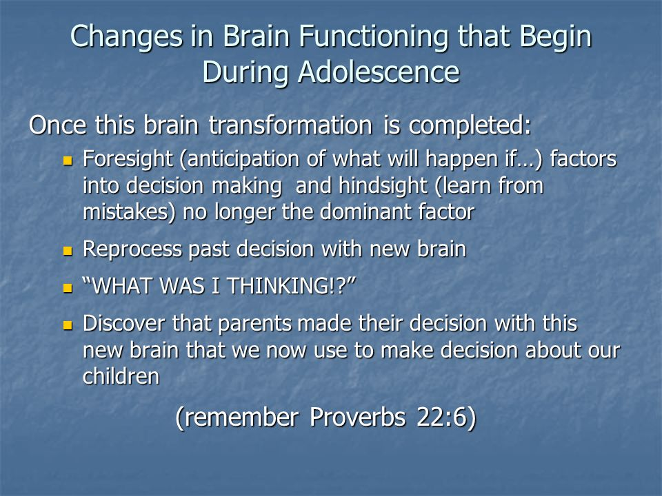 Changes in Brain Functioning that Begin During Adolescence Once this brain transformation is completed: Foresight (anticipation of what will happen if…) factors into decision making and hindsight (learn from mistakes) no longer the dominant factor Foresight (anticipation of what will happen if…) factors into decision making and hindsight (learn from mistakes) no longer the dominant factor Reprocess past decision with new brain Reprocess past decision with new brain WHAT WAS I THINKING!.