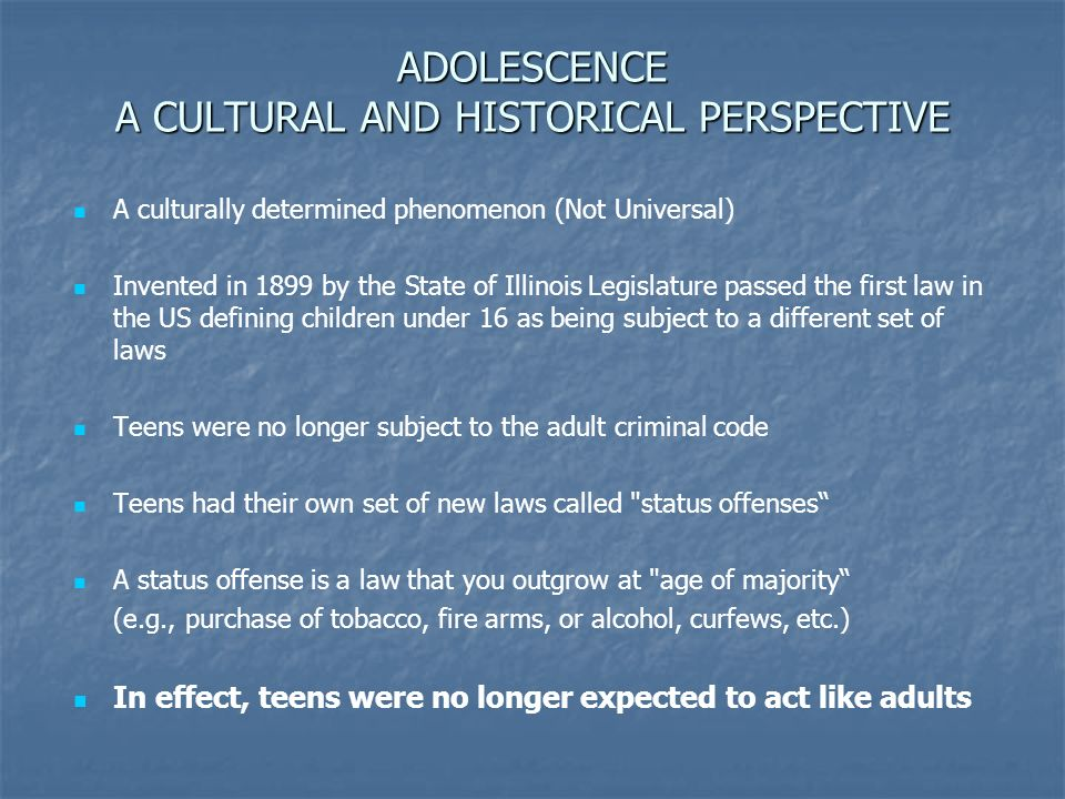 ADOLESCENCE A CULTURAL AND HISTORICAL PERSPECTIVE A culturally determined phenomenon (Not Universal) Invented in 1899 by the State of Illinois Legislature passed the first law in the US defining children under 16 as being subject to a different set of laws Teens were no longer subject to the adult criminal code Teens had their own set of new laws called status offenses A status offense is a law that you outgrow at age of majority (e.g., purchase of tobacco, fire arms, or alcohol, curfews, etc.) In effect, teens were no longer expected to act like adults