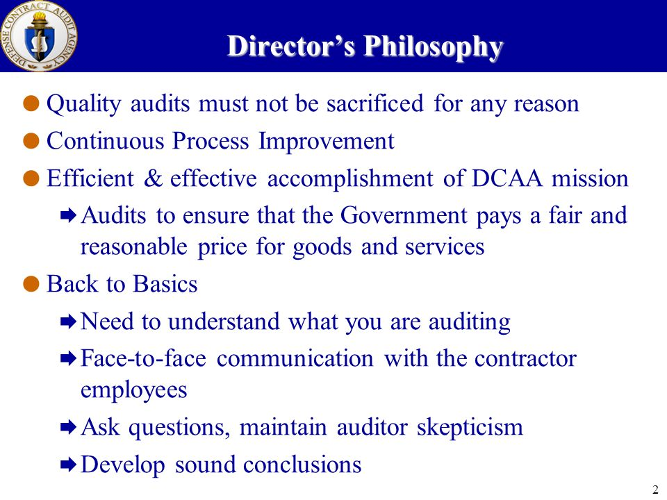 2 Directors Philosophy Quality audits must not be sacrificed for any reason Continuous Process Improvement Efficient & effective accomplishment of DCAA mission Audits to ensure that the Government pays a fair and reasonable price for goods and services Back to Basics Need to understand what you are auditing Face-to-face communication with the contractor employees Ask questions, maintain auditor skepticism Develop sound conclusions
